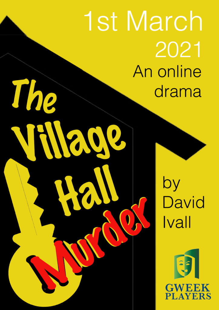 A yellow poster with a large black outline of a village hall. The text reads: 1st March 2021 An Online Drama. The Village Hall Murder by David Ivall. Gweek Players.